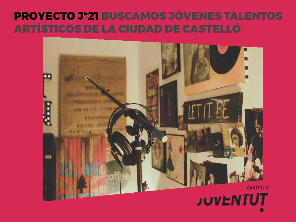 PROYECTO J*21 BUSCAMOS JÓVENES TALENTOS ARTÍSTICOS DE LA CIUDAD DE CASTELLÓ